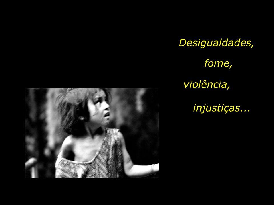 Desigualdades, fome, violência, injustiças...