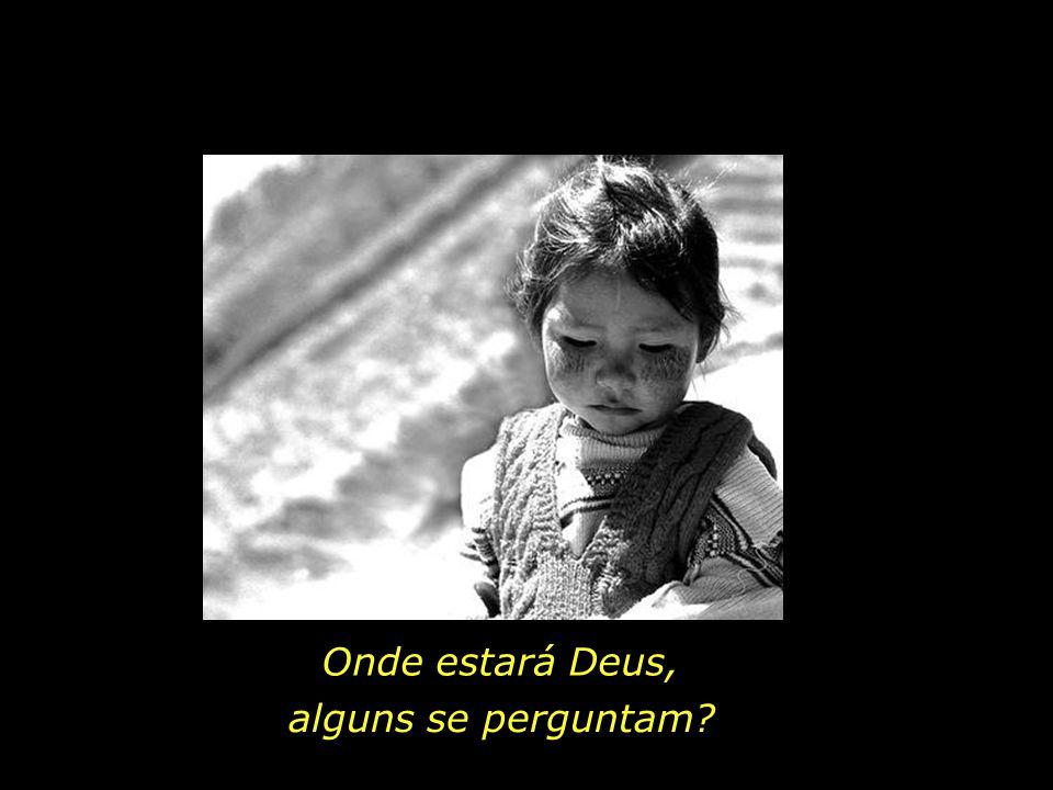Onde estará Deus, alguns se perguntam