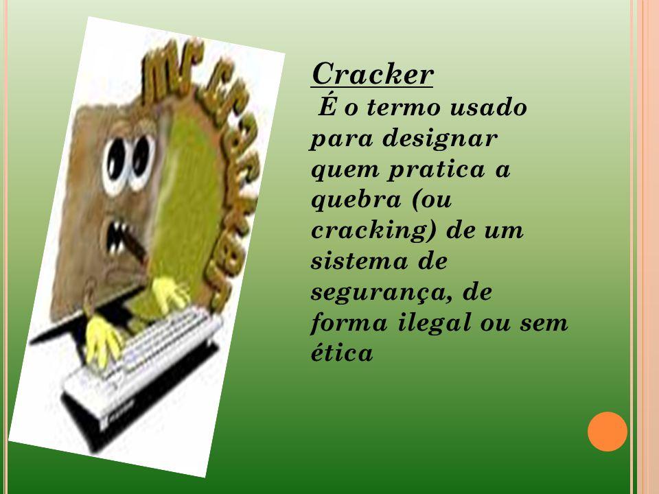 Cracker É o termo usado para designar quem pratica a quebra (ou cracking) de um sistema de segurança, de forma ilegal ou sem ética.