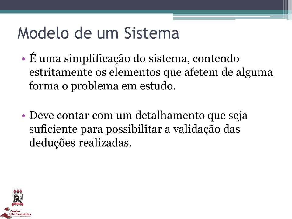 Modelo de um Sistema É uma simplificação do sistema, contendo estritamente os elementos que afetem de alguma forma o problema em estudo.