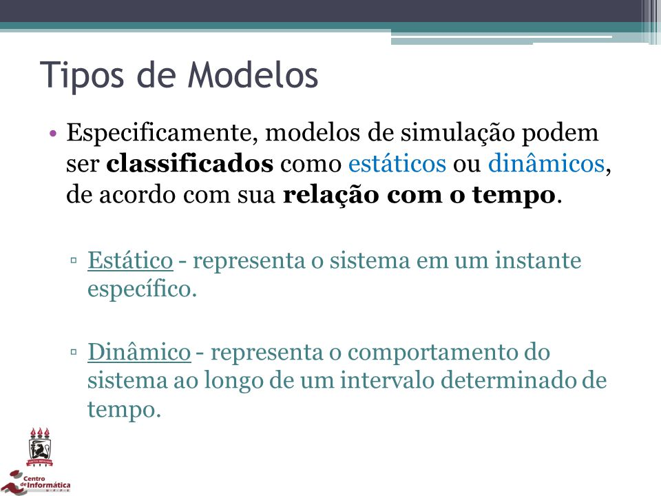 Tipos de Modelos Especificamente, modelos de simulação podem ser classificados como estáticos ou dinâmicos, de acordo com sua relação com o tempo.
