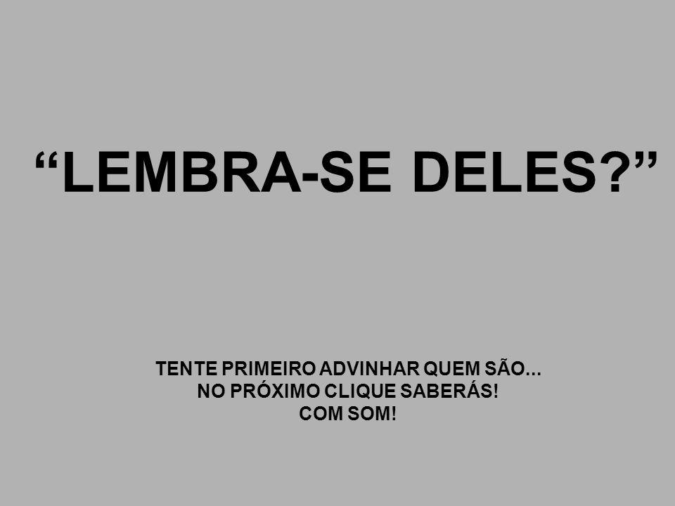 TENTE PRIMEIRO ADVINHAR QUEM SÃO... NO PRÓXIMO CLIQUE SABERÁS!