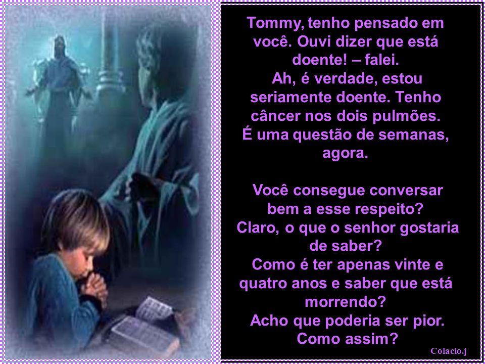 Tommy, tenho pensado em você. Ouvi dizer que está doente. – falei
