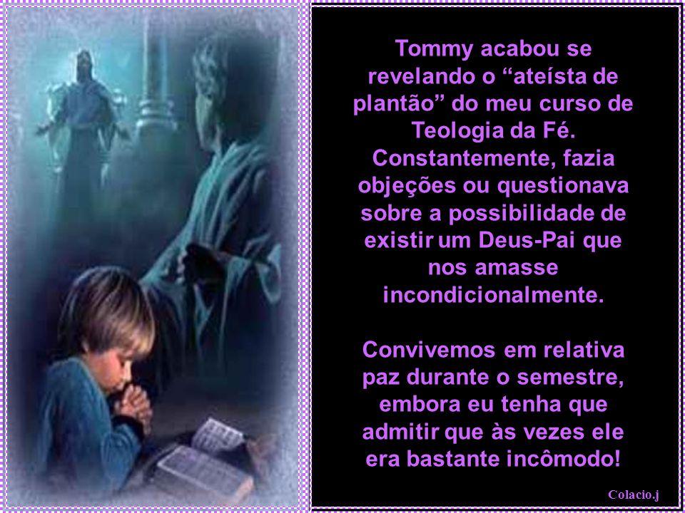 Tommy acabou se revelando o ateísta de plantão do meu curso de Teologia da Fé. Constantemente, fazia objeções ou questionava sobre a possibilidade de existir um Deus-Pai que nos amasse incondicionalmente.