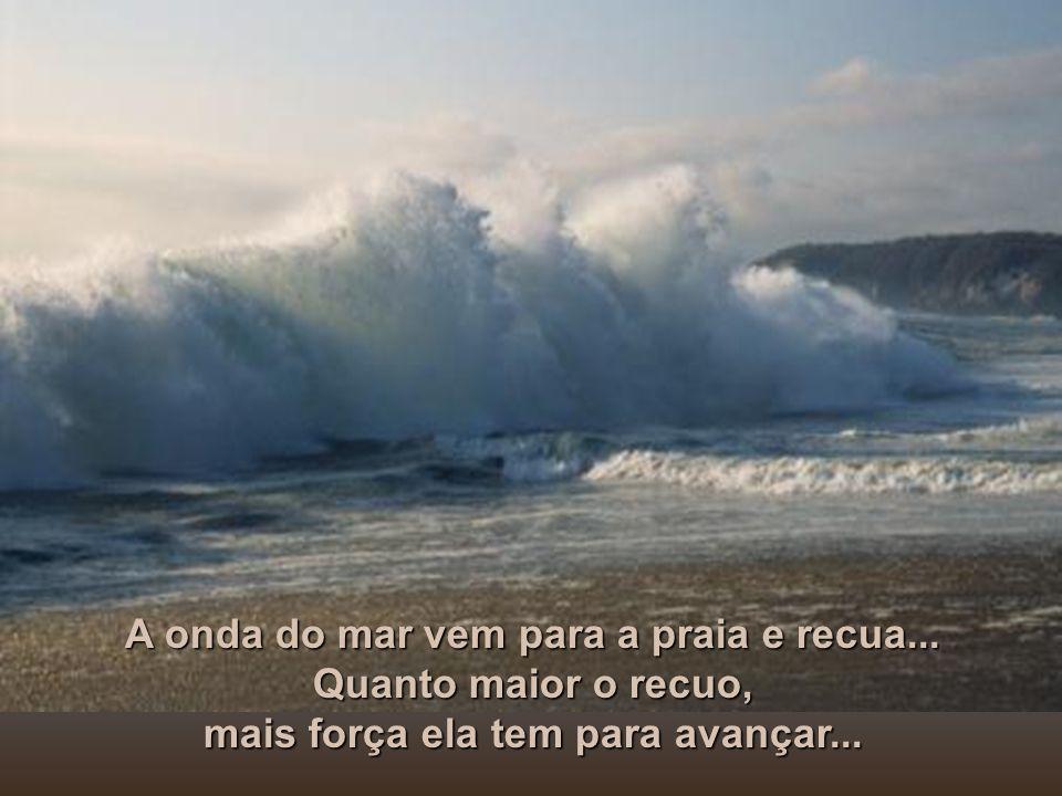 A onda do mar vem para a praia e recua... Quanto maior o recuo,