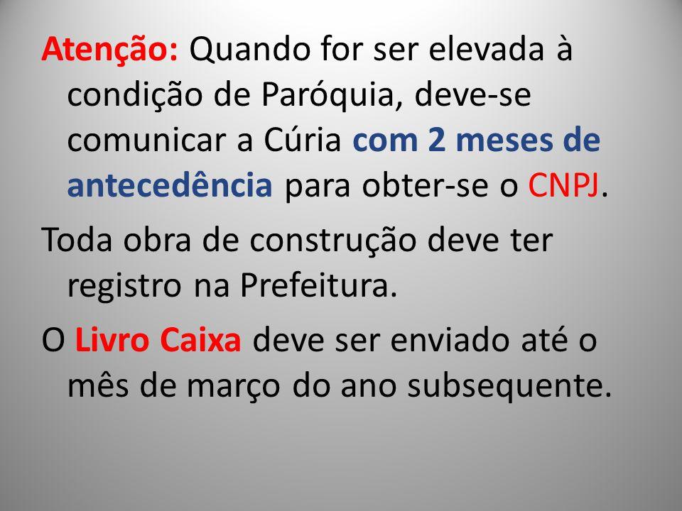Atenção: Quando for ser elevada à condição de Paróquia, deve-se comunicar a Cúria com 2 meses de antecedência para obter-se o CNPJ.