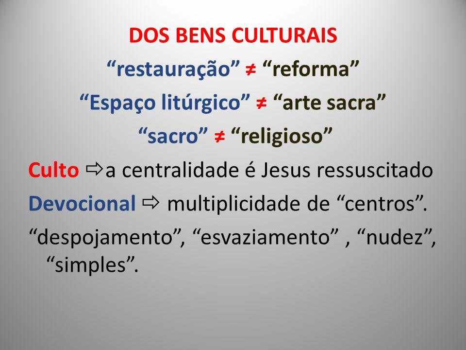 DOS BENS CULTURAIS restauração ≠ reforma Espaço litúrgico ≠ arte sacra sacro ≠ religioso Culto a centralidade é Jesus ressuscitado Devocional  multiplicidade de centros .
