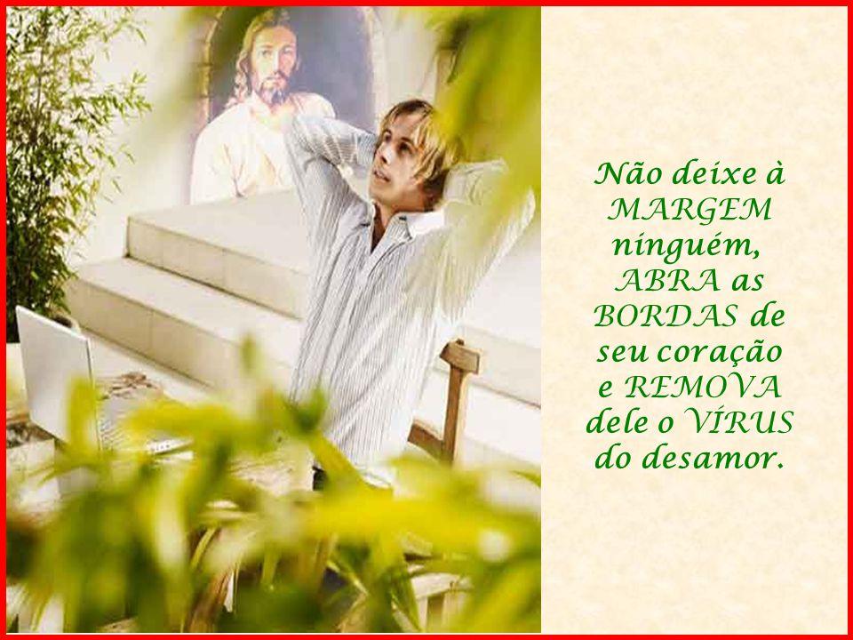 Não deixe à MARGEM ninguém, ABRA as BORDAS de seu coração e REMOVA dele o VÍRUS do desamor.