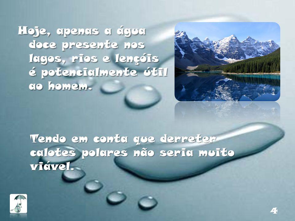 Hoje, apenas a água doce presente nos lagos, rios e lençóis é potencialmente útil ao homem.