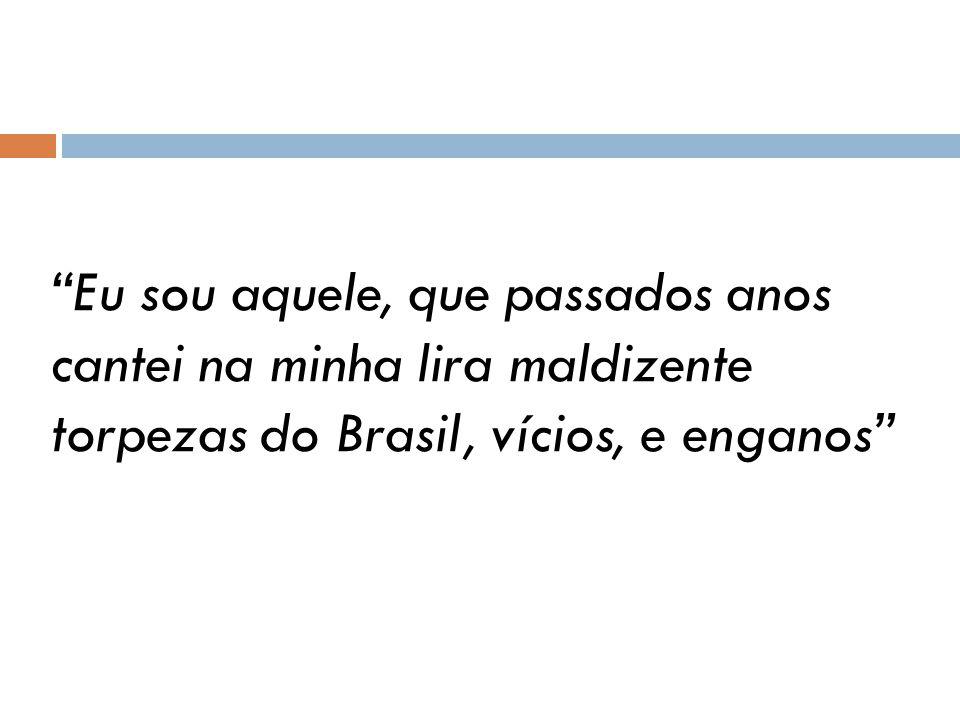 Eu sou aquele, que passados anos cantei na minha lira maldizente torpezas do Brasil, vícios, e enganos