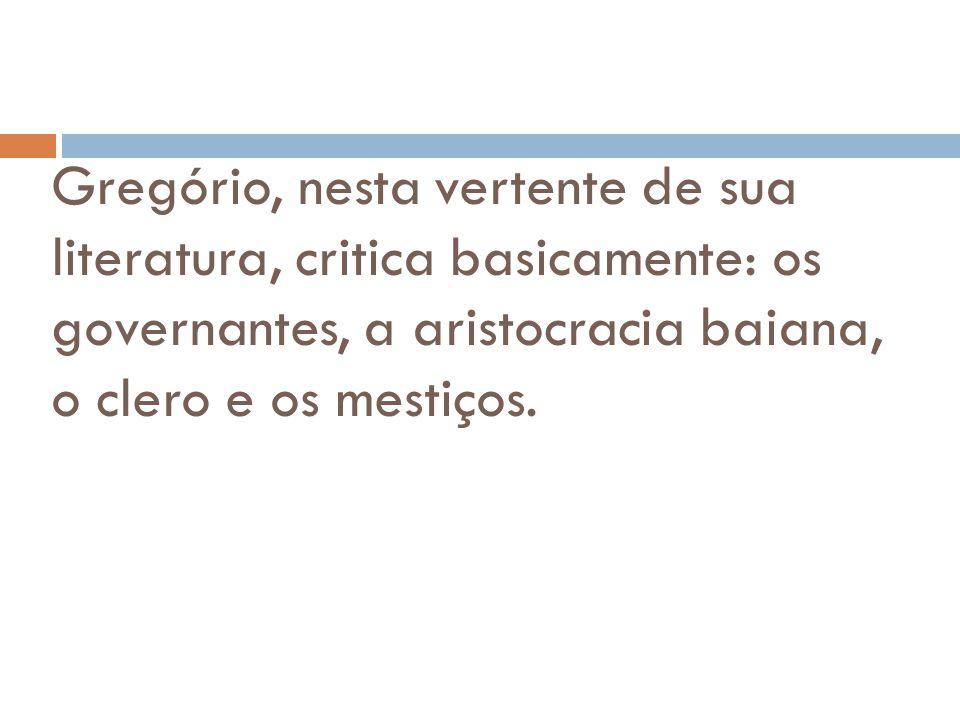 Gregório, nesta vertente de sua literatura, critica basicamente: os governantes, a aristocracia baiana, o clero e os mestiços.