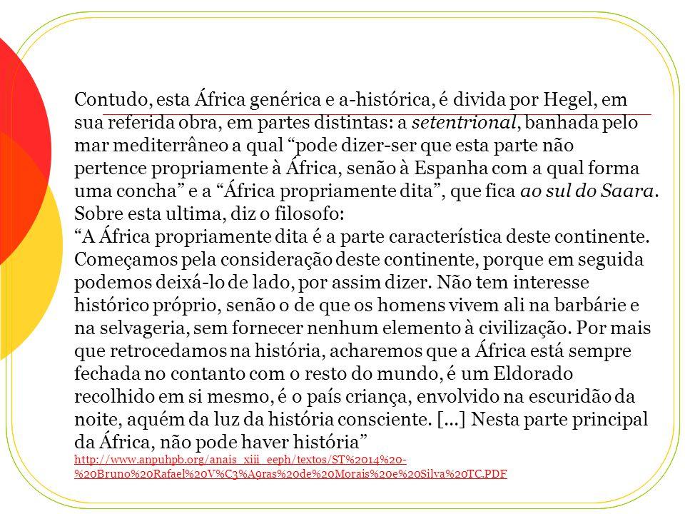Contudo, esta África genérica e a-histórica, é divida por Hegel, em sua referida obra, em partes distintas: a setentrional, banhada pelo mar mediterrâneo a qual pode dizer-ser que esta parte não pertence propriamente à África, senão à Espanha com a qual forma uma concha e a África propriamente dita , que fica ao sul do Saara.