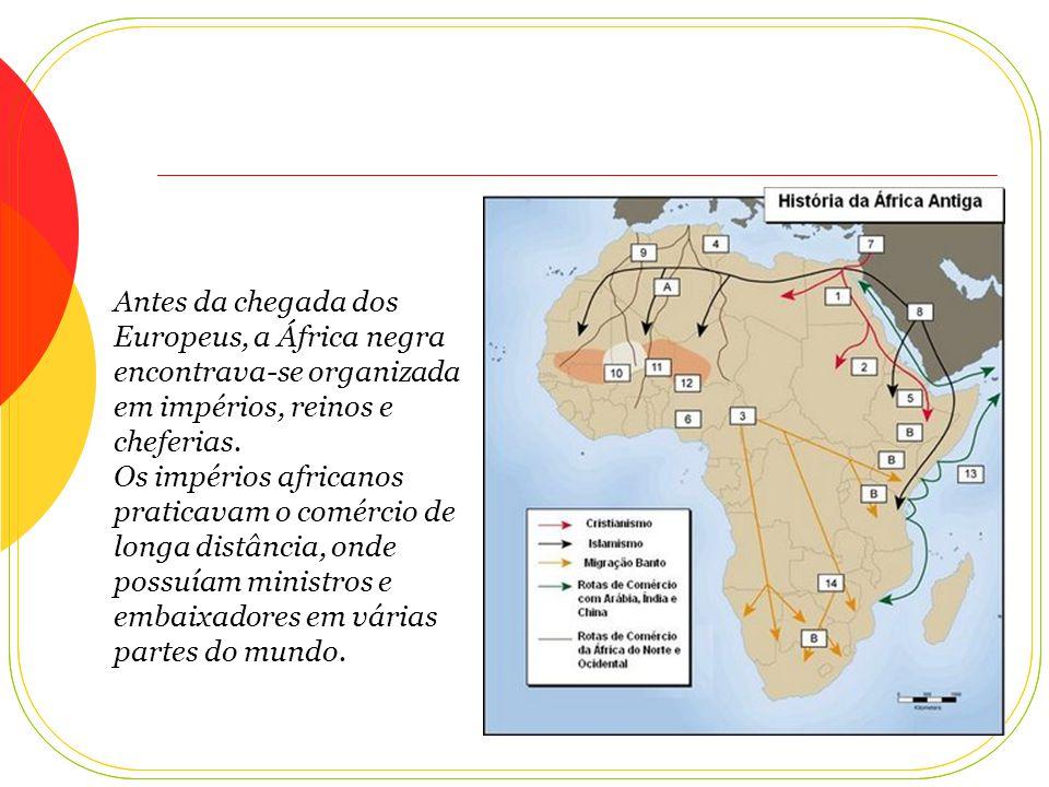 Antes da chegada dos Europeus, a África negra encontrava-se organizada em impérios, reinos e cheferias.