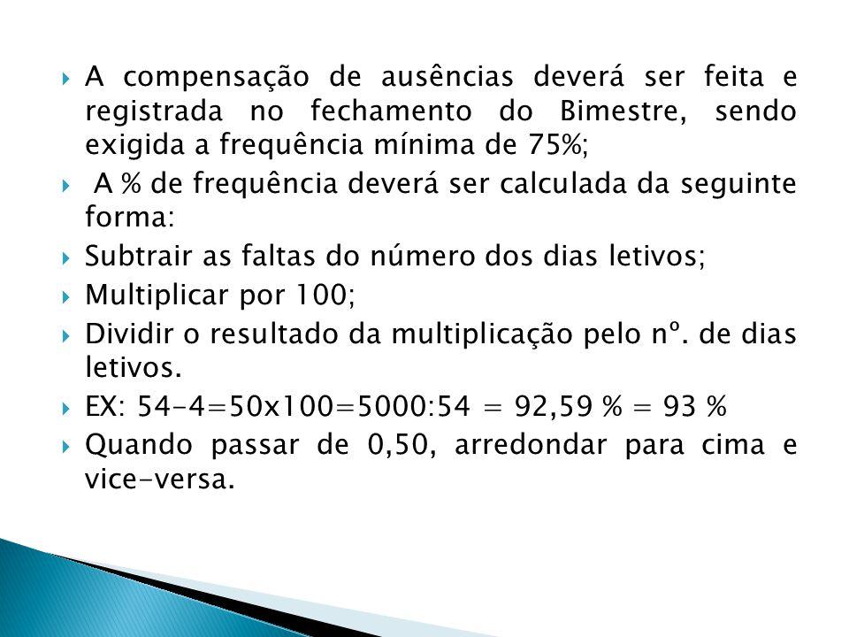 A compensação de ausências deverá ser feita e registrada no fechamento do Bimestre, sendo exigida a frequência mínima de 75%;