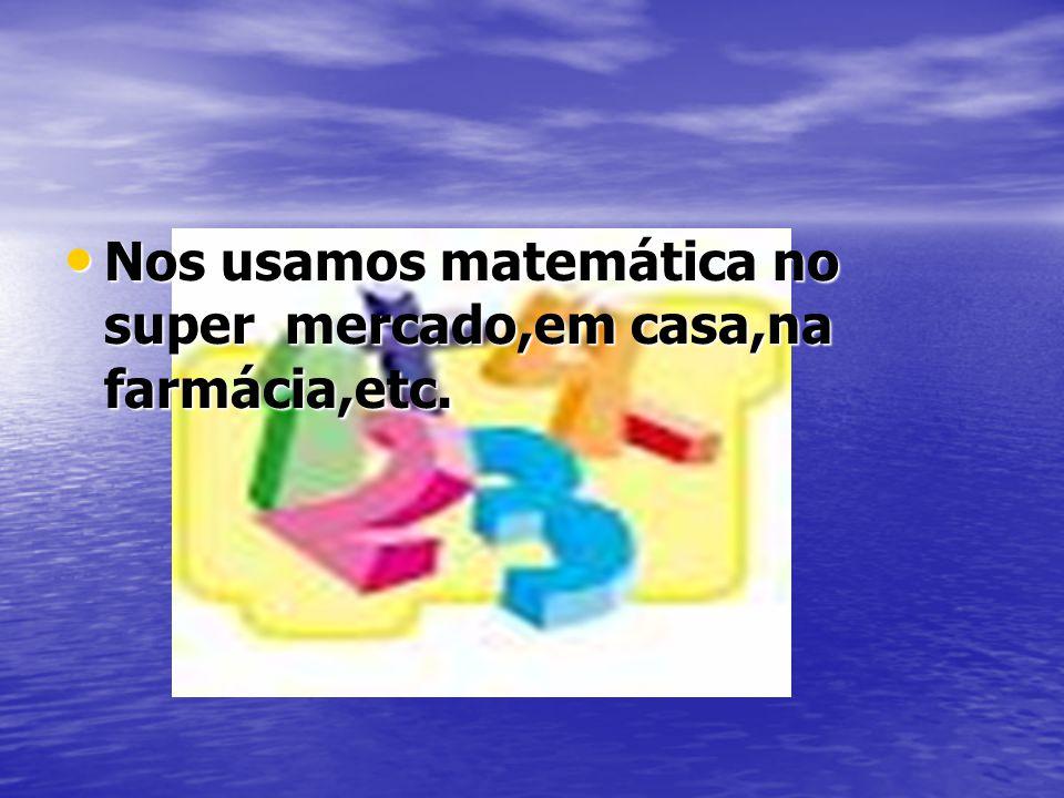 Nos usamos matemática no super mercado,em casa,na farmácia,etc.