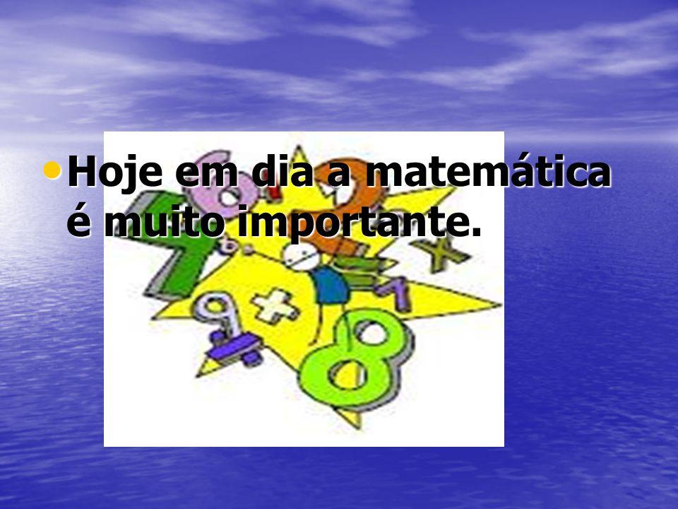 Hoje em dia a matemática é muito importante.