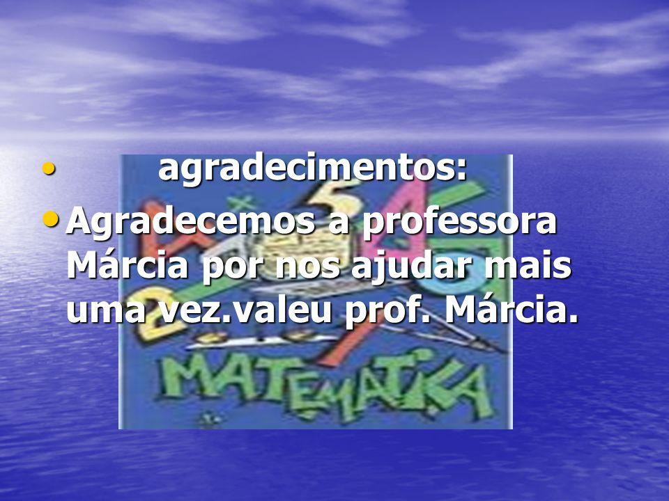agradecimentos: Agradecemos a professora Márcia por nos ajudar mais uma vez.valeu prof. Márcia.