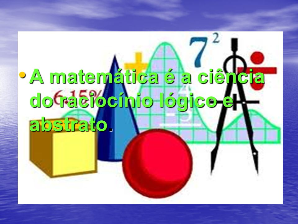 A matemática é a ciência do raciocínio lógico e abstrato.