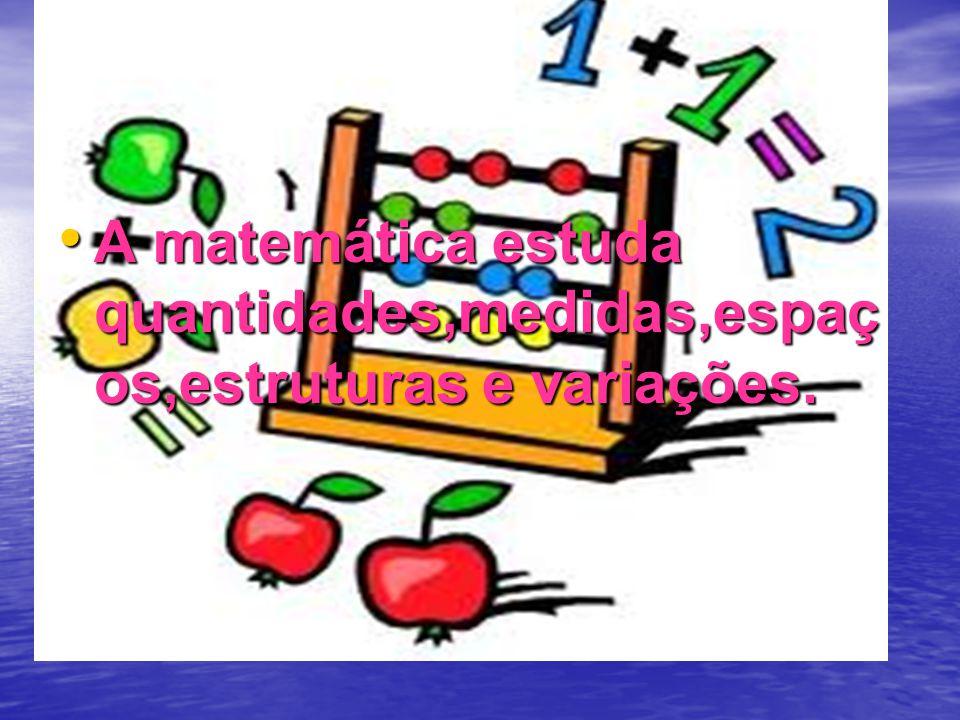 A matemática estuda quantidades,medidas,espaços,estruturas e variações.