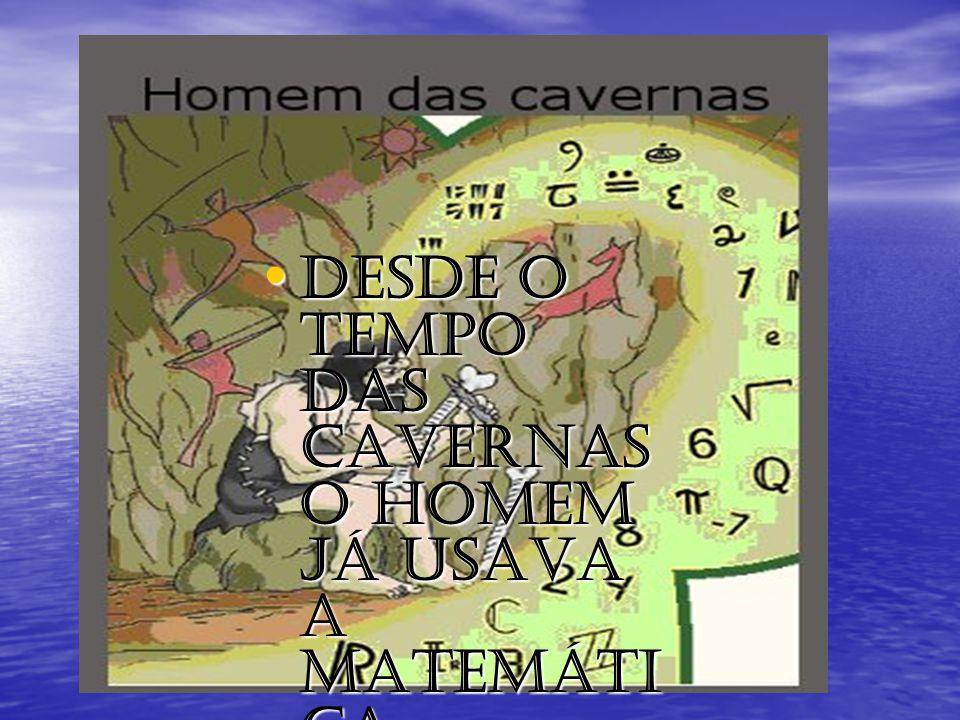 Desde o tempo das cavernas o homem já usava a matemática.
