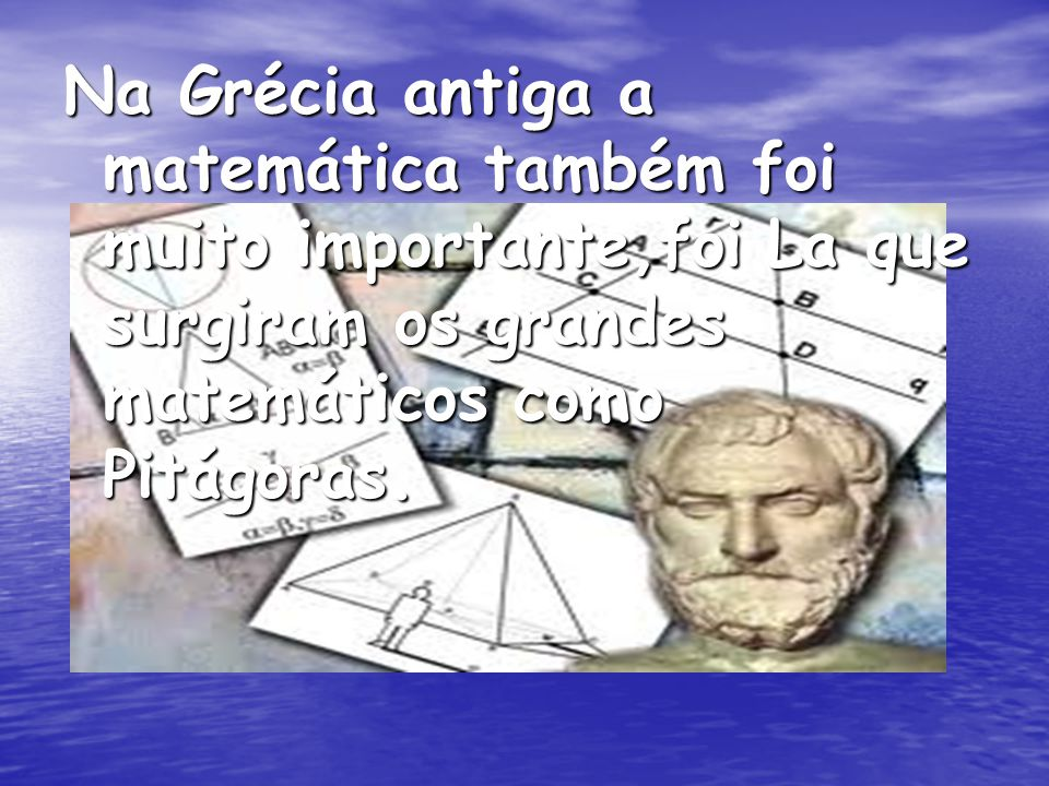 Na Grécia antiga a matemática também foi muito importante,foi La que surgiram os grandes matemáticos como Pitágoras.