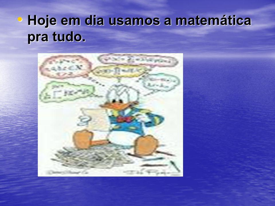 Hoje em dia usamos a matemática pra tudo.