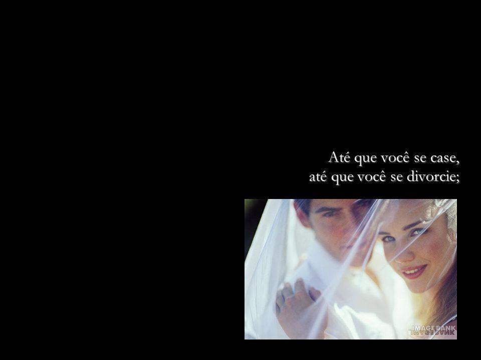 Até que você se case, até que você se divorcie;
