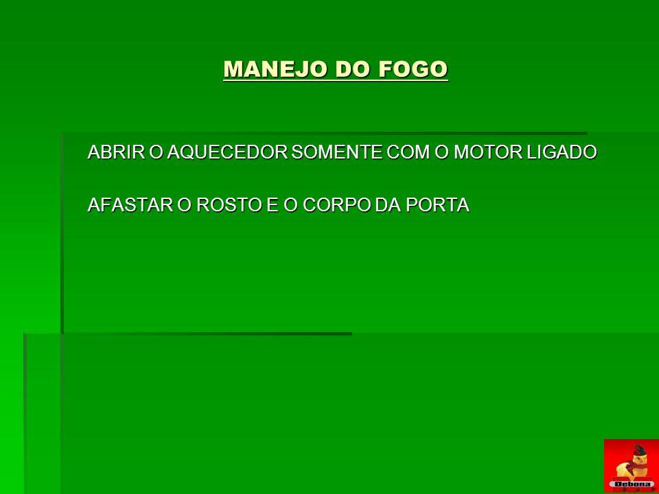 MANEJO DO FOGO ABRIR O AQUECEDOR SOMENTE COM O MOTOR LIGADO AFASTAR O ROSTO E O CORPO DA PORTA