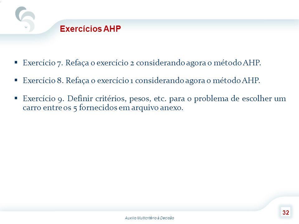 Exercícios AHP Exercício 7. Refaça o exercício 2 considerando agora o método AHP. Exercício 8. Refaça o exercício 1 considerando agora o método AHP.