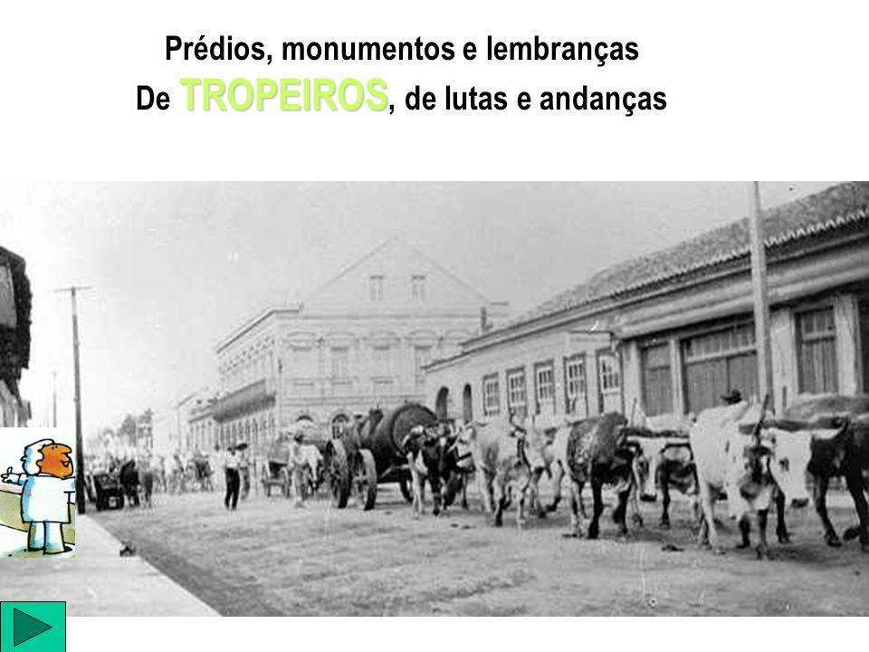 Prédios, monumentos e lembranças De TROPEIROS, de lutas e andanças