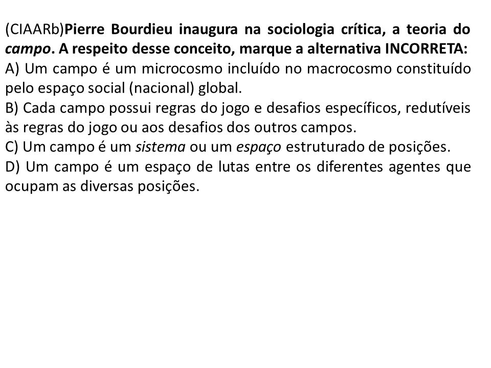 (CIAARb)Pierre Bourdieu inaugura na sociologia crítica, a teoria do campo. A respeito desse conceito, marque a alternativa INCORRETA: