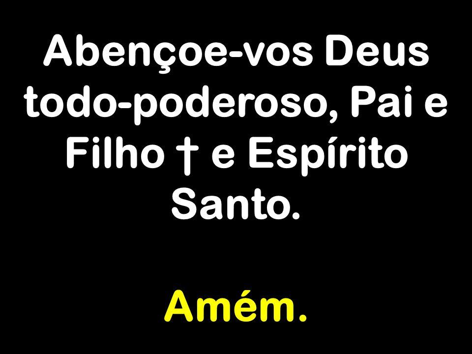 Abençoe-vos Deus todo-poderoso, Pai e Filho † e Espírito Santo. Amém.
