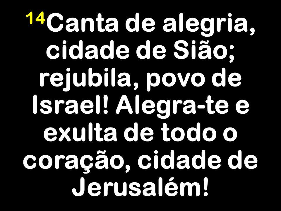 14Canta de alegria, cidade de Sião; rejubila, povo de Israel