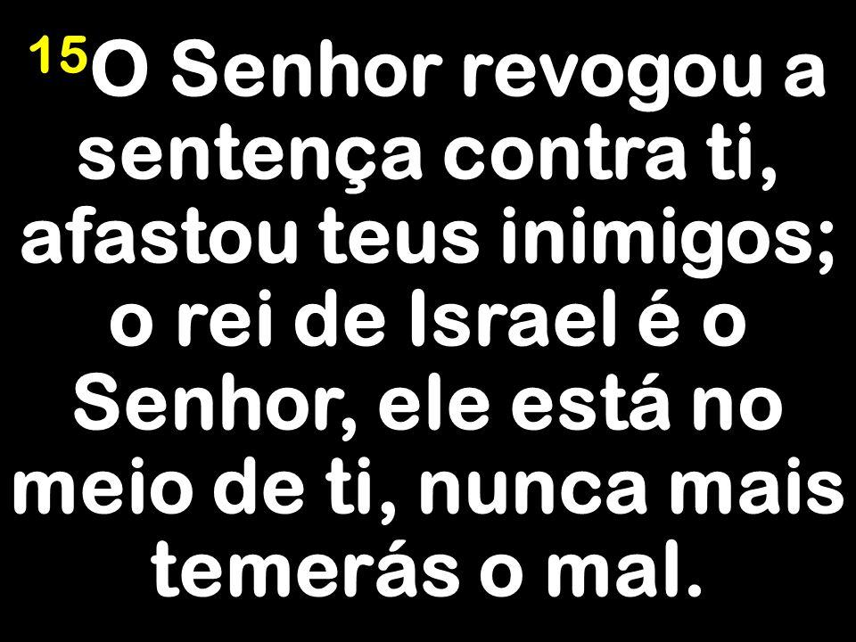 15O Senhor revogou a sentença contra ti, afastou teus inimigos; o rei de Israel é o Senhor, ele está no meio de ti, nunca mais temerás o mal.