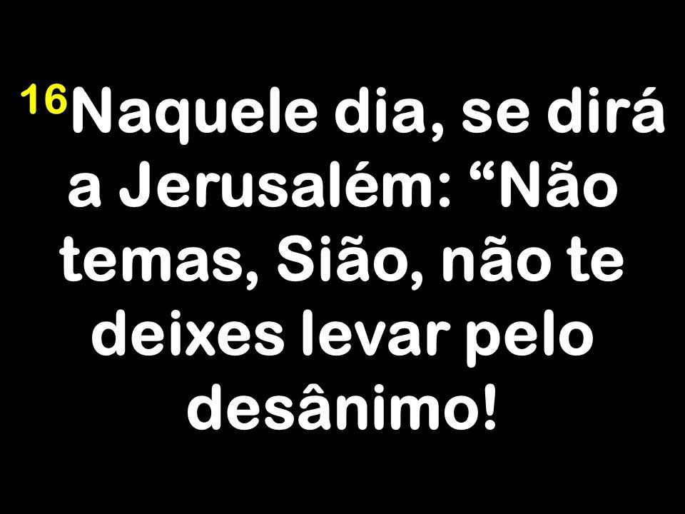 16Naquele dia, se dirá a Jerusalém: Não temas, Sião, não te deixes levar pelo desânimo!