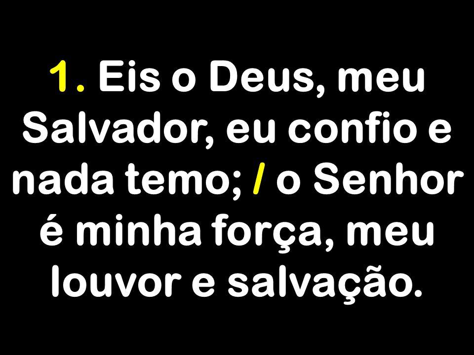 1. Eis o Deus, meu Salvador, eu confio e nada temo; / o Senhor é minha força, meu louvor e salvação.