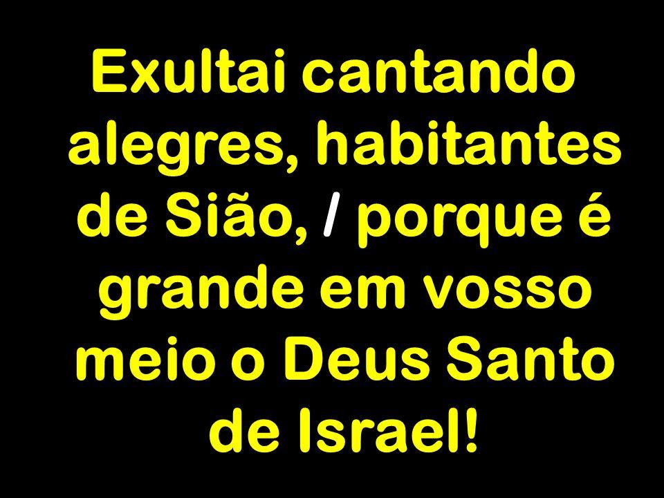 Exultai cantando alegres, habitantes de Sião, / porque é grande em vosso meio o Deus Santo de Israel!