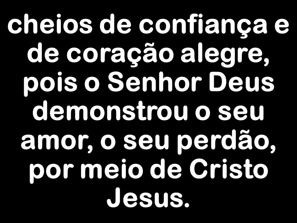 cheios de confiança e de coração alegre, pois o Senhor Deus demonstrou o seu amor, o seu perdão, por meio de Cristo Jesus.