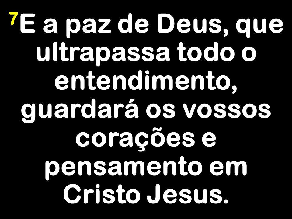 7E a paz de Deus, que ultrapassa todo o entendimento, guardará os vossos corações e pensamento em Cristo Jesus.