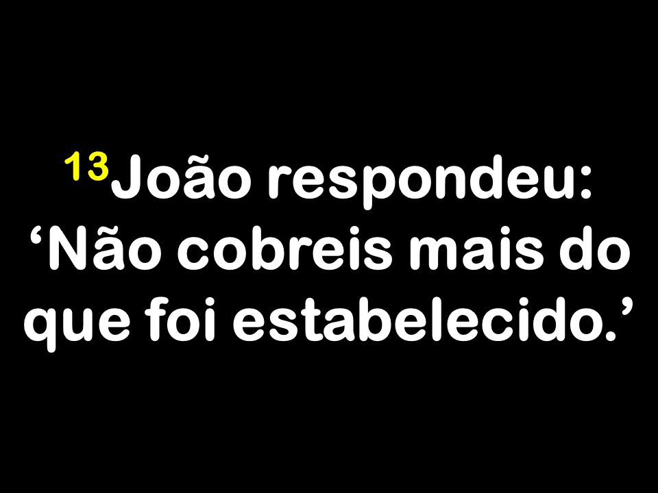 13João respondeu: 'Não cobreis mais do que foi estabelecido.'