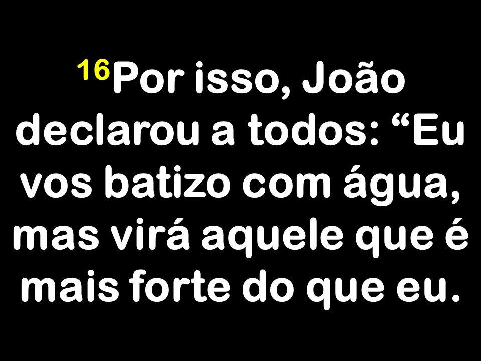 16Por isso, João declarou a todos: Eu vos batizo com água, mas virá aquele que é mais forte do que eu.