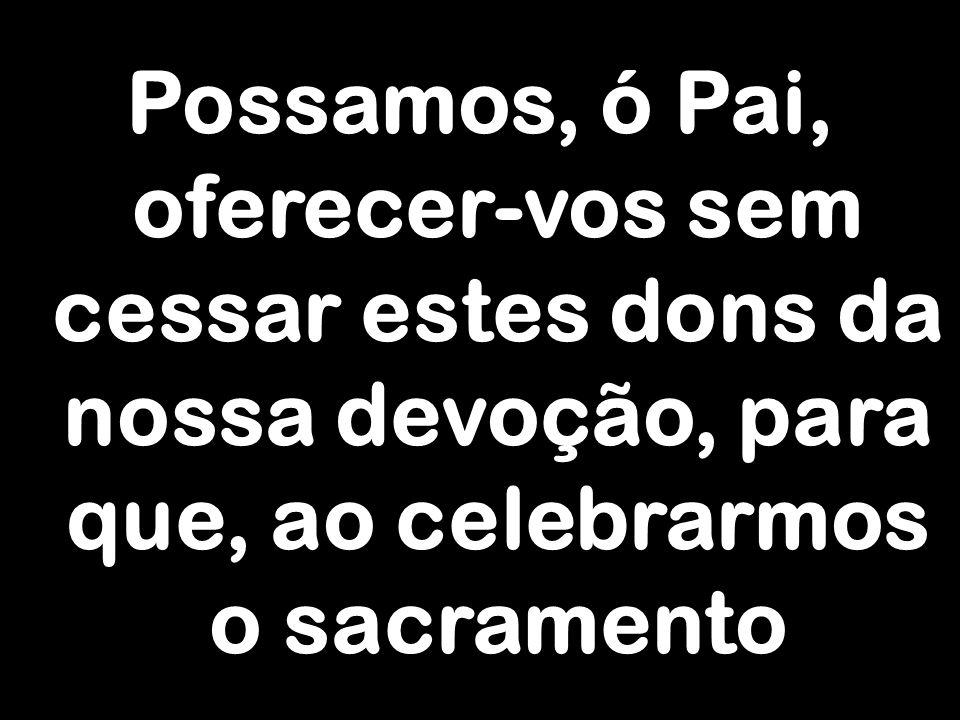 Possamos, ó Pai, oferecer-vos sem cessar estes dons da nossa devoção, para que, ao celebrarmos o sacramento