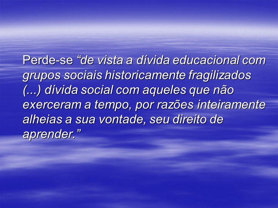Perde-se de vista a dívida educacional com grupos sociais historicamente fragilizados (...) dívida social com aqueles que não exerceram a tempo, por razões inteiramente alheias a sua vontade, seu direito de aprender.