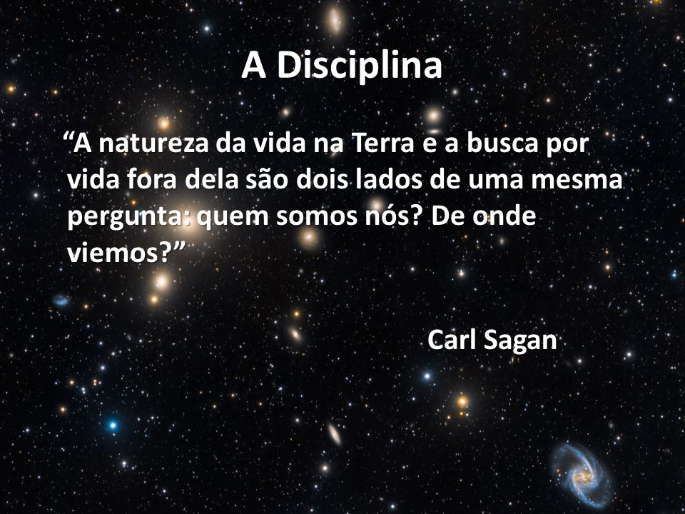A Disciplina A natureza da vida na Terra e a busca por vida fora dela são dois lados de uma mesma pergunta: quem somos nós De onde viemos