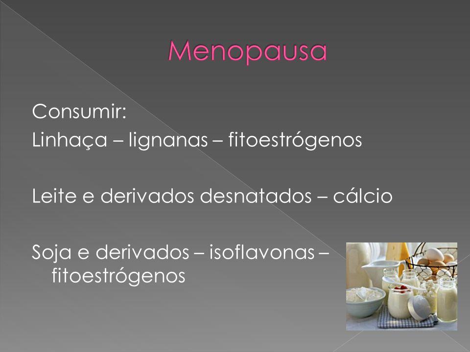 Menopausa Consumir: Linhaça – lignanas – fitoestrógenos Leite e derivados desnatados – cálcio Soja e derivados – isoflavonas – fitoestrógenos
