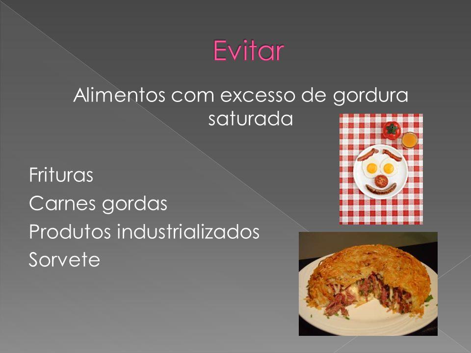 Evitar Alimentos com excesso de gordura saturada Frituras Carnes gordas Produtos industrializados Sorvete