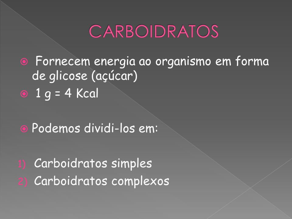 CARBOIDRATOS Fornecem energia ao organismo em forma de glicose (açúcar) 1 g = 4 Kcal. Podemos dividi-los em: