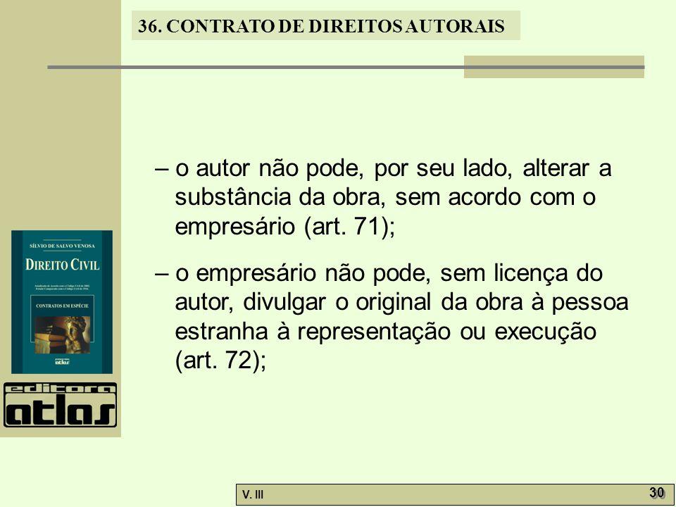 – o autor não pode, por seu lado, alterar a substância da obra, sem acordo com o empresário (art. 71);