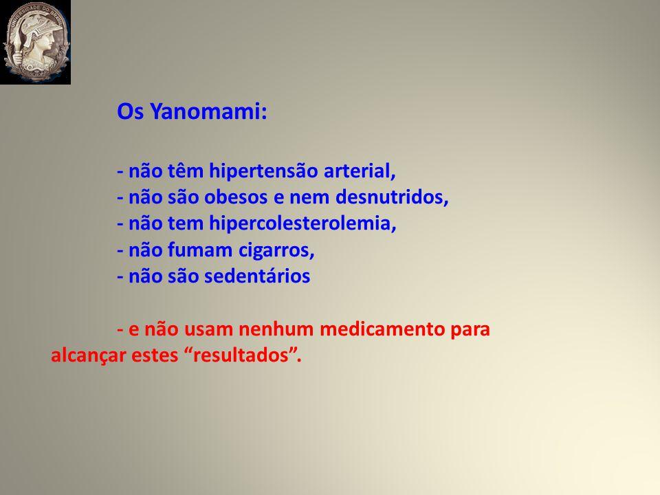 Os Yanomami: - não têm hipertensão arterial, - não são obesos e nem desnutridos, - não tem hipercolesterolemia,