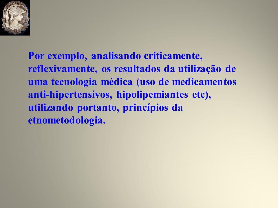 Por exemplo, analisando criticamente, reflexivamente, os resultados da utilização de uma tecnologia médica (uso de medicamentos anti-hipertensivos, hipolipemiantes etc), utilizando portanto, princípios da etnometodologia.